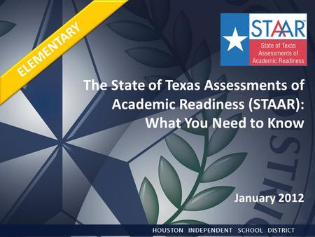 The State of Texas Assessments of Academic Readiness (STAAR): What You Need to Know January 2012 HOUSTON INDEPENDENT SCHOOL DISTRICT ELEMENTARY.