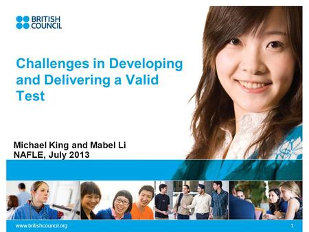 Www.britishcouncil.org1 Challenges in Developing and Delivering a Valid Test Michael King and Mabel Li NAFLE, July 2013.
