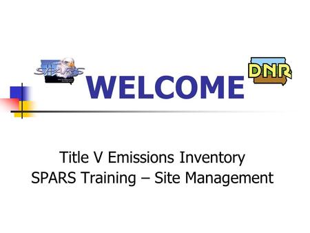 WELCOME Title V Emissions Inventory SPARS Training – Site Management.