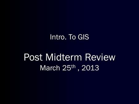 Intro. To GIS Post Midterm Review March 25 th, 2013.