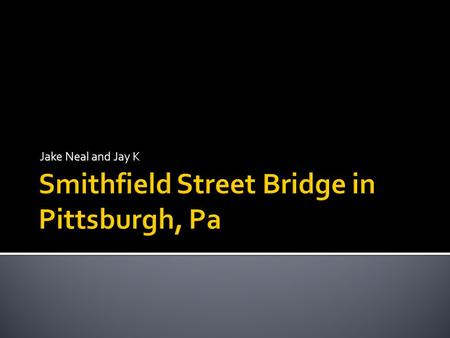 Jake Neal and Jay K.  OFFICIAL NAME: Smithfield Street Bridge OTHER DESIGNATION: LOCATION: Pittsburgh USGS 7.5 Topo Quad - UTM Coordinates: Pittsburgh.