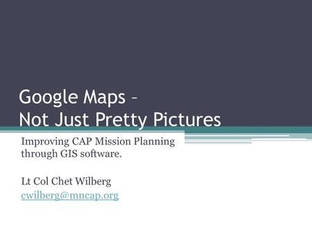 Google Maps – Not Just Pretty Pictures Improving CAP Mission Planning through GIS software. Lt Col Chet Wilberg