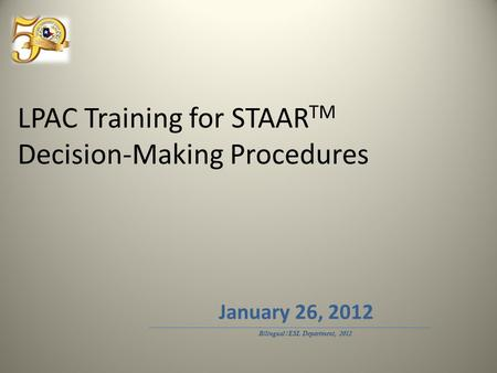 LPAC Training for STAAR TM Decision-Making Procedures Bilingual/ESL Department, 2012 January 26, 2012.