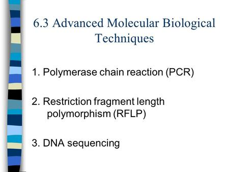 6.3 Advanced Molecular Biological Techniques 1. Polymerase chain reaction (PCR) 2. Restriction fragment length polymorphism (RFLP) 3. DNA sequencing.
