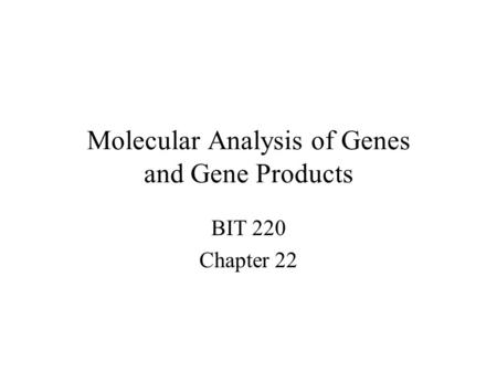 Molecular Analysis of Genes and Gene Products BIT 220 Chapter 22.