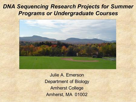 DNA Sequencing Research Projects for Summer Programs or Undergraduate Courses Julie A. Emerson Department of Biology Amherst College Amherst, MA 01002.