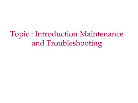 Topic : Introduction Maintenance and Troubleshooting.
