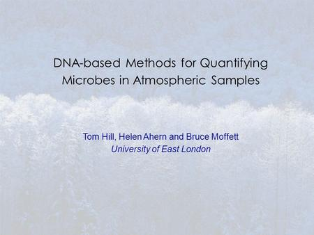DNA-based Methods for Quantifying Microbes in Atmospheric Samples Tom Hill, Helen Ahern and Bruce Moffett University of East London.