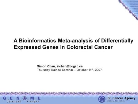 A Bioinformatics Meta-analysis of Differentially Expressed Genes in Colorectal Cancer Simon Chan, Thursday Trainee Seminar – October 11.
