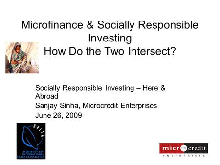 Microfinance & Socially Responsible Investing How Do the Two Intersect? Socially Responsible Investing – Here & Abroad Sanjay Sinha, Microcredit Enterprises.