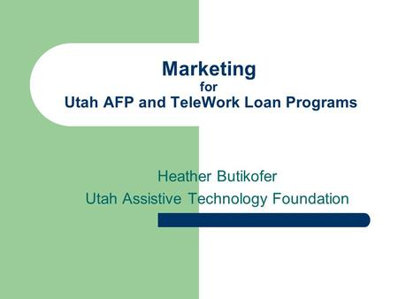 Marketing for Utah AFP and TeleWork Loan Programs Heather Butikofer Utah Assistive Technology Foundation.