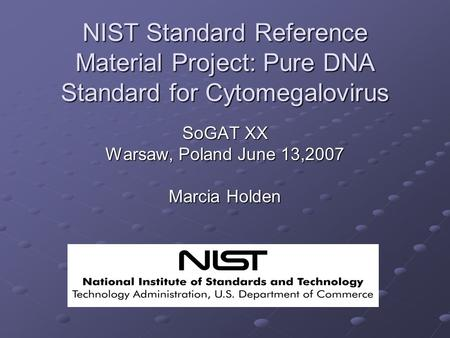 NIST Standard Reference Material Project: Pure DNA Standard for Cytomegalovirus SoGAT XX Warsaw, Poland June 13,2007 Marcia Holden.