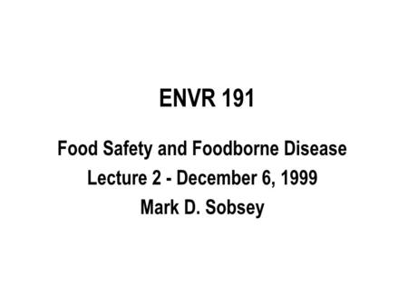 ENVR 191 Food Safety and Foodborne Disease Lecture 2 - December 6, 1999 Mark D. Sobsey.