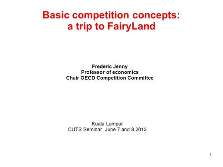 Basic competition concepts: a trip to FairyLand Frederic Jenny Professor of <strong>economics</strong> Chair OECD Competition Committee Kuala Lumpur CUTS Seminar June 7.