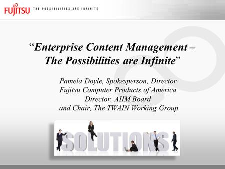 """Enterprise Content Management – The Possibilities are Infinite"" Pamela Doyle, Spokesperson, Director Fujitsu Computer Products of America Director, AIIM."
