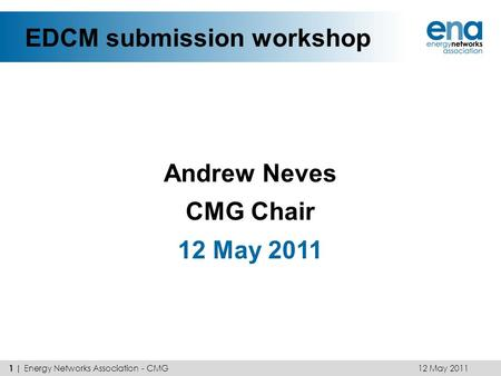 EDCM submission workshop Andrew Neves CMG Chair 12 May 2011 1 | Energy Networks Association - CMG.