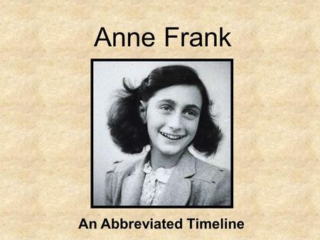 Anne Frank An Abbreviated Timeline. Anne Frank is born on June 12, 1929 in Frankfurt, Germany. She is the second daughter of Otto and Edith Frank, who.