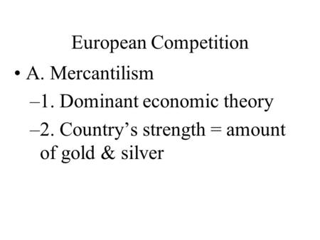 European Competition A. Mercantilism –1. Dominant economic theory –2. Country's strength = amount of gold & silver.