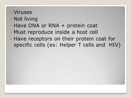 Viruses Not living Have DNA or RNA + protein coat Must reproduce inside a host cell Have receptors on their protein coat for specific cells (ex: Helper.