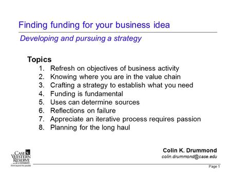 Page 1 Finding funding for your business idea Topics 1.Refresh on objectives of business activity 2.Knowing where you are in the value chain 3.Crafting.