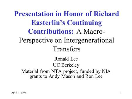 April 1, 20061 Presentation in Honor of Richard Easterlin's Continuing Contributions: A Macro- Perspective on Intergenerational Transfers Ronald Lee UC.