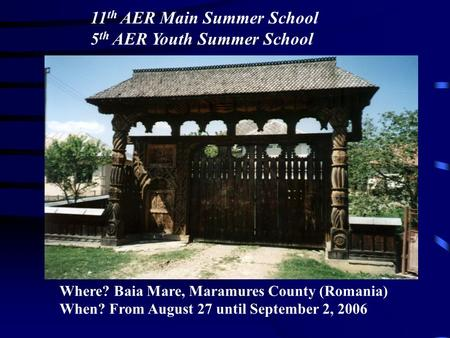 11 th AER Main Summer School 5 th AER Youth Summer School Where? Baia Mare, Maramures County (Romania) When? From August 27 until September 2, 2006.