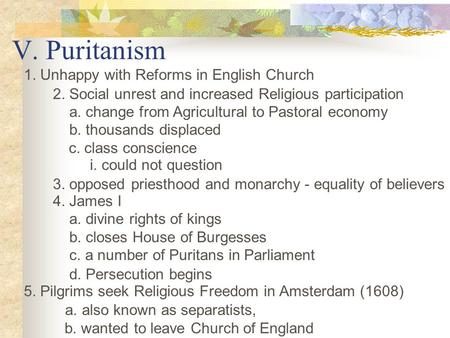 V. Puritanism 1. Unhappy with Reforms in English Church 2. Social unrest and increased Religious participation a. change from Agricultural to Pastoral.