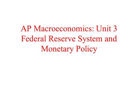 AP Macroeconomics: Unit 3 Federal Reserve System and Monetary Policy.