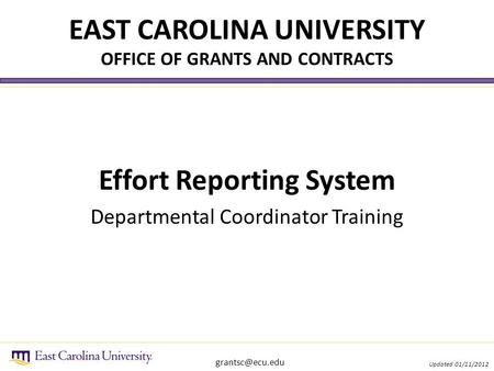 EAST CAROLINA UNIVERSITY OFFICE OF GRANTS AND CONTRACTS Effort Reporting System Departmental Coordinator Training Updated 01/11/2012.