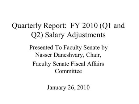 Quarterly Report: FY 2010 (Q1 and Q2) Salary Adjustments Presented To Faculty Senate by Nasser Daneshvary, Chair, Faculty Senate Fiscal Affairs Committee.