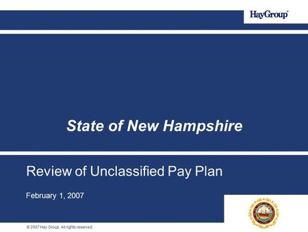 © 2007 Hay Group. All rights reserved. Review of Unclassified Pay Plan February 1, 2007 State of New Hampshire.