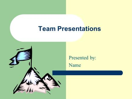 "Team Presentations Presented by: Name Advantages of Team Presentations  Audience is less ""bored""  Individuals present their own work  Members are."