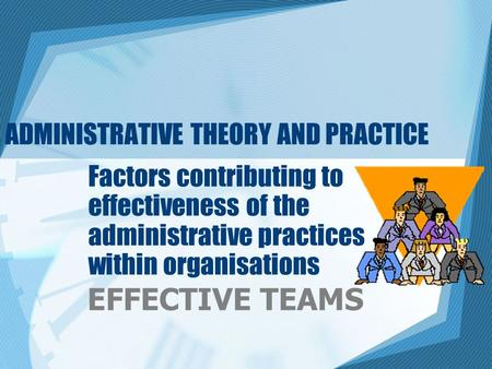 ADMINISTRATIVE THEORY AND PRACTICE Factors contributing to effectiveness of the administrative practices within organisations EFFECTIVE TEAMS.