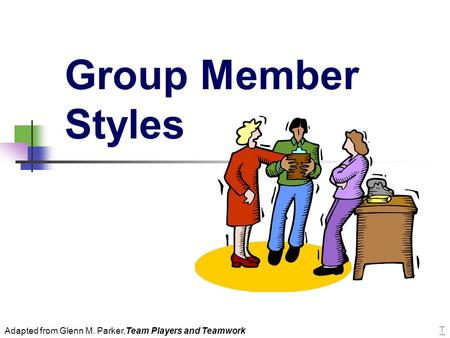 Group Member Styles Adapted from Glenn M. Parker,Team Players and Teamwork T.