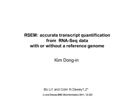 RSEM: accurate transcript quantification from RNA-Seq data with or without a reference genome Li and Dewey BMC Bioinformatics 2011, 12:323 Kim Dong-in.