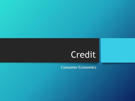 Credit Consumer Economics. What is credit? The ability to borrow money now with the promise that you will repay it in the future. Credit can be a useful.