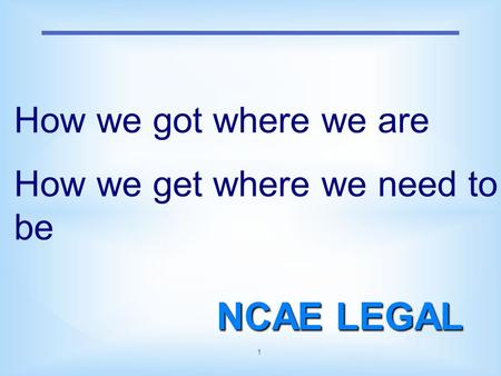 1 NCAE LEGAL How we got where we are How we get where we need to be.