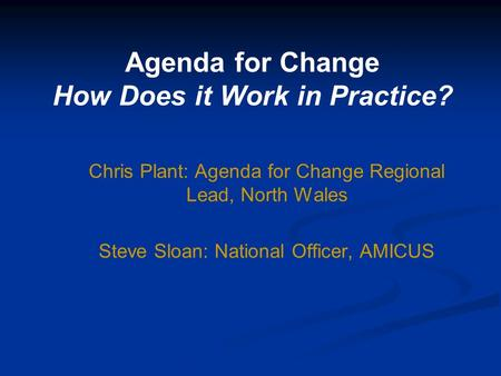 Agenda for Change How Does it Work in Practice? Chris Plant: Agenda for Change Regional Lead, North Wales Steve Sloan: National Officer, AMICUS.