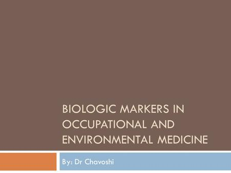 BIOLOGIC MARKERS IN OCCUPATIONAL AND ENVIRONMENTAL MEDICINE By: Dr Chavoshi.