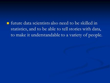 Future data scientists also need to be skilled in statistics, and to be able to tell stories with data, to make it understandable to a variety of people.