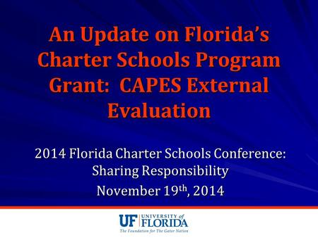 An Update on Florida's Charter Schools Program Grant: CAPES External Evaluation 2014 Florida Charter Schools Conference: Sharing Responsibility November.