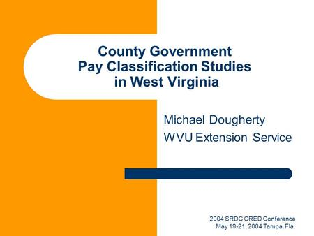 2004 SRDC CRED Conference May 19-21, 2004 Tampa, Fla. County Government Pay Classification Studies in West Virginia Michael Dougherty WVU Extension Service.