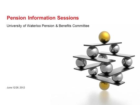 University of Waterloo Pension & Benefits Committee June 12/26, 2012 Pension Information Sessions.