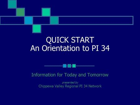 QUICK START An Orientation to PI 34 Information for Today and Tomorrow presented by Chippewa Valley Regional PI 34 Network.