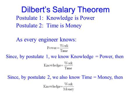 Dilbert's Salary Theorem Postulate 1: Knowledge is Power Postulate 2: Time is Money As every engineer knows: Since, by postulate 1, we know Knowledge =