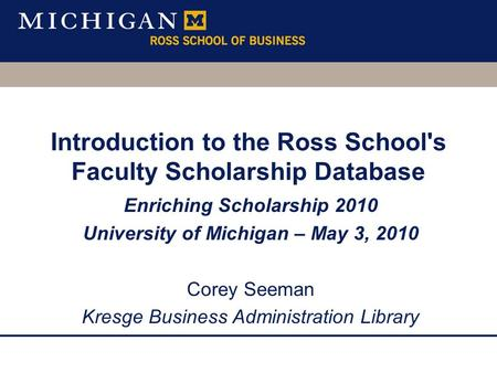 Introduction to the Ross School's Faculty Scholarship Database Enriching Scholarship 2010 University of Michigan – May 3, 2010 Corey Seeman Kresge Business.
