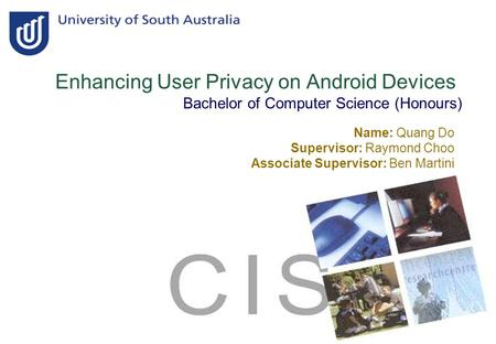 Enhancing User Privacy on Android Devices Bachelor of Computer Science (Honours) Name: Quang Do Supervisor: Raymond Choo Associate Supervisor: Ben Martini.