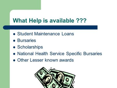 What Help is available ??? Student Maintenance Loans Bursaries Scholarships National Health Service Specific Bursaries Other Lesser known awards.
