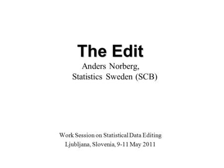 The Edit Anders Norberg, Statistics Sweden (SCB) Work Session on Statistical Data Editing Ljubljana, Slovenia, 9-11 May 2011.