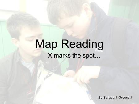 Map Reading X marks the spot… By Sergeant Greensill.